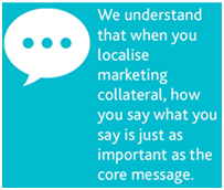 We understand that when you localise marketing material, how you say it is just as important as the core message.